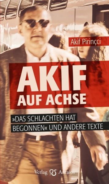 Akif Pirincci: Akif auf Achse. »Das Schlachten hat begonnen« und andere Texte.